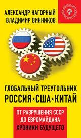 Глобальный треугольник. Россия – США – Китай. От разрушения СССР до Евромайдана. Хроники будущего