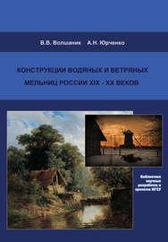 Конструкции водяных и ветряных мельниц России XIX–XX веков