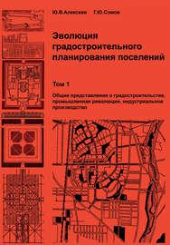 Эволюция градостроительного планирования поселений. Том 1. Общие представления о градостроительстве, промышленная революция, индустриальное производство