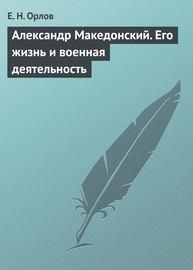Александр Македонский. Его жизнь и военная деятельность