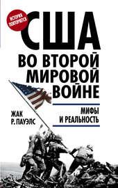 США во Второй мировой войне. Мифы и реальность