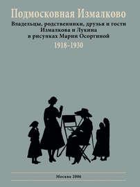 Подмосковная Измалково. Владельцы, родственники, друзья и гости Измалкова и Лукина в рисунках Марии Осоргиной. 1918–1930