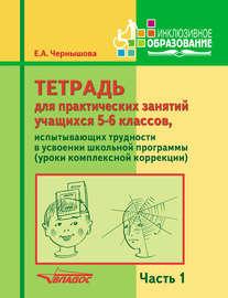 Тетрадь для практических занятий учащихся 5-6 классов, испытывающих трудности в усвоении школьной программы (уроки комплексной коррекции). Часть 1