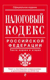 Налоговый кодекс Российской Федерации. Части первая и вторая. Текст с последними изменениями и дополнениями на 2018 год