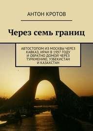 Через семь границ. Автостопом из Москвы через Кавказ, Иран в 1997 году и обратно домой через Туркмению, Узбекистан и Казахстан