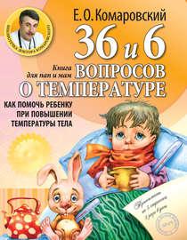 36 и 6 вопросов о температуре. Как помочь ребенку при повышении температуры тела. Книга для мам и пап