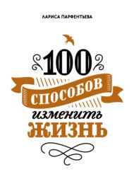 100 способов изменить жизнь. Часть 1