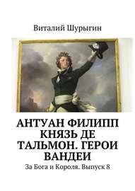 Антуан Филипп князь де Тальмон. Герои Вандеи. За Бога и Короля. Выпуск 8