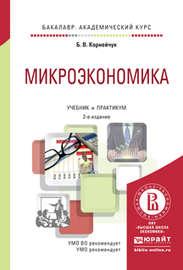 Микроэкономика 2-е изд., испр. и доп. Учебник и практикум для академического бакалавриата