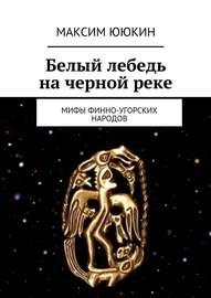 Белый лебедь на черной реке. Мифы финно-угорских народов