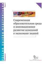Современная образовательная среда и инновационное развитие компаний в экономике знаний. Книга 1