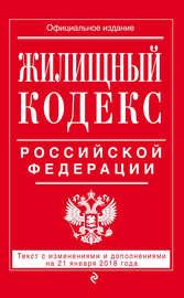 Жилищный кодекс Российской Федерации. Текст с изменениями и дополнениями на 21 января 2018 года
