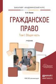 Гражданское право в 2 т. Том 1. Общая часть. Учебник для академического бакалавриата