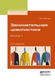 Занимательная цивилистика в 3 кн. Книга 1 2-е изд. Учебное пособие для вузов
