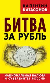 Битва за рубль. Национальная валюта и суверенитет России