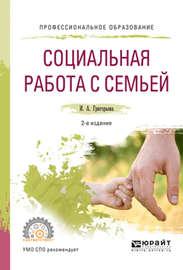Социальная работа с семьей 2-е изд., испр. и доп. Учебное пособие для СПО