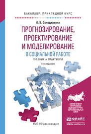 Прогнозирование, проектирование и моделирование в социальной работе 4-е изд., испр. и доп. Учебник и практикум для прикладного бакалавриата