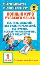 Полный курс русского языка. Все типы заданий, все виды упражнений, все правила, все контрольные работы, все виды тестов. 1 класс