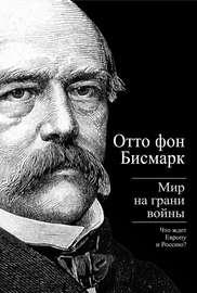 Бисмарк Отто фон. Мир на грани войны. Что ждет Россию и Европу