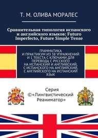 Сравнительная типология испанского и английского языков: Futuro Imperfecto, Future Simple Tense. Грамматика и практикум из 38 упражнений и 1 текста с ключами для перевода с русского на испанский и английский, с испанского на английский, с английского на и
