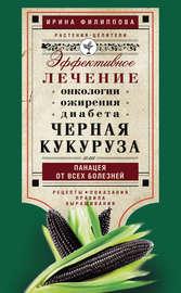 Черная кукуруза, или Панацея от всех болезней. Эффективное лечение онкологии, ожирения, диабета…