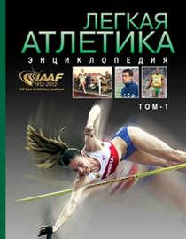 Легкая атлетика. Энциклопедия. Том 1: А–Н