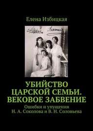 Убийство царской семьи. Вековое забвение. Ошибки и упущения Н. А. Соколова и В. Н. Соловьева