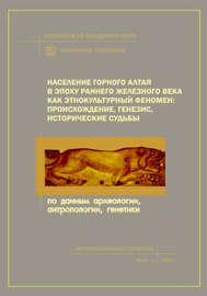 Население Горного Алтая в эпоху раннего железного века как этнокультурный феномен: происхождение, генезис, исторические судьбы. По данным археологии, антропологии, генетики