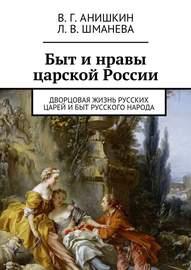 Быт и нравы царской России. Дворцовая жизнь русских царей и быт русского народа