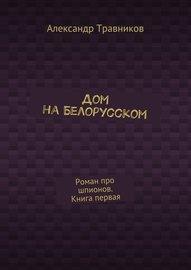 Дом на Белорусском. Роман про шпионов. Книга первая