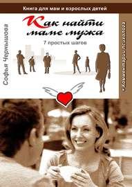 Как найти маме мужа. 7 простых шагов. Книга для мам и взрослых детей с комментариями психолога