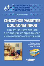 Сенсорное развитие дошкольников с нарушением зрения в условиях специального и инклюзивного образования. Тематические инидивидуальные занятия и игры