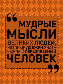 Мудрые мысли великих людей, которые должен знать каждый образованный человек