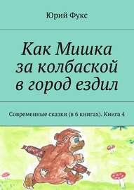 Как Мишка за колбаской в город ездил. Современные сказки (в 6 книгах). Книга 4