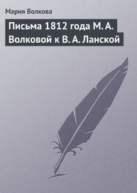 Письма 1812 года М. А. Волковой к В. А. Ланской