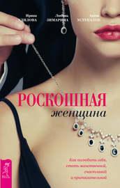 Роскошная женщина. Как полюбить себя, стать женственной, счастливой и притягательной