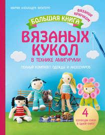 Большая книга вязаных кукол в технике амигуруми. Полный комплект одежды и аксессуаров