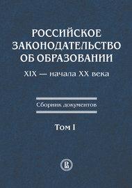 Российское законодательство об образовании XIX – начала XX века. Сборник документов. Том I