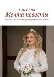 Мечта невесты. Семейное счастье начинается со свадьбы, которая изменит вашу жизнь
