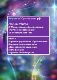 Сборник тезисов IV Международной конференции «Коучинг в образовании» 22–24 ноября 2016 года. Часть 3. Коучинг в управлении образованием. Коучинг в дополнительном образовании и повышении квалификации. Коучинг в репетиторстве