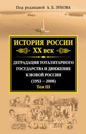 История России. XX век. Деградация тоталитарного государства и движение к новой России (1953-2008). Том III