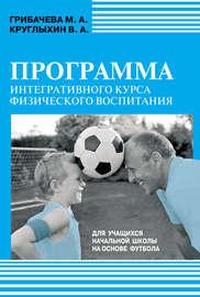 Программа интегративного курса физического воспитания. Для учащихся начальной школы на основе футбола