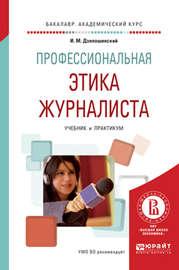 Профессиональная этика журналиста. Учебник и практикум для академического бакалавриата