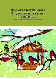 Природа очнется и мир улыбнется! Стихи для детей о природе и животных