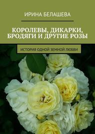 Королевы, дикарки, бродяги и другие розы. История одной земной любви