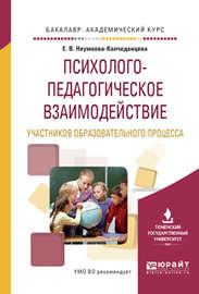 Психолого-педагогическое взаимодействие участников образовательного процесса. Учебное пособие для академического бакалавриата