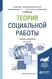 Теория социальной работы 2-е изд., пер. и доп. Учебник и практикум для академического бакалавриата
