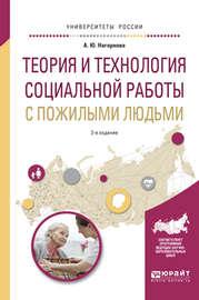 Теория и технология социальной работы с пожилыми людьми 2-е изд., испр. и доп. Учебное пособие для академического бакалавриата