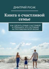 Книга о счастливой семье. Как сделать семью счастливой и сохранить это состояние на протяжении всей жизни