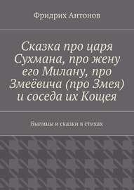 Сказка про царя Сухмана, про жену его Милану, про Змеёвича (про Змея) и соседа их Кощея. Былины и сказки в стихах